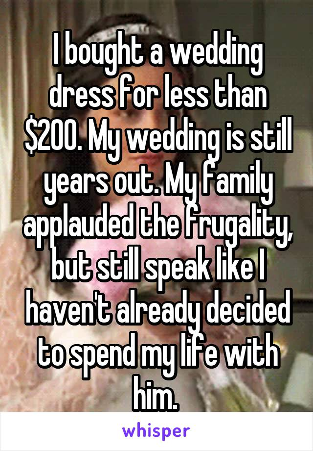 I bought a wedding dress for less than $200. My wedding is still years out. My family applauded the frugality, but still speak like I haven't already decided to spend my life with him.