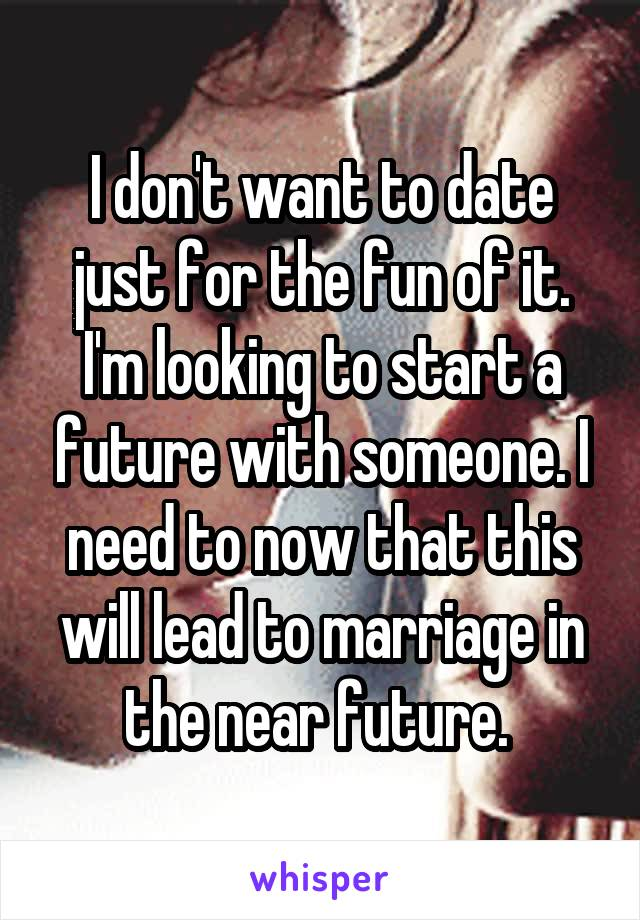 I don't want to date just for the fun of it. I'm looking to start a future with someone. I need to now that this will lead to marriage in the near future.