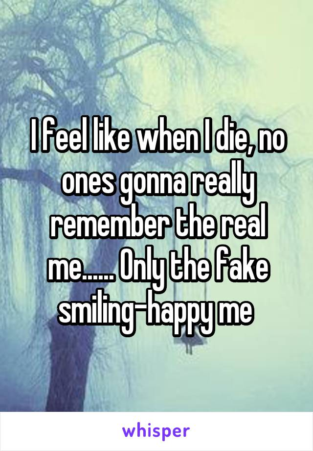 I feel like when I die, no ones gonna really remember the real me...... Only the fake smiling-happy me