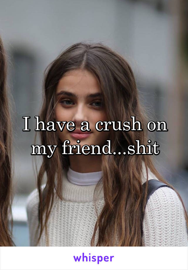 I have a crush on my friend...shit