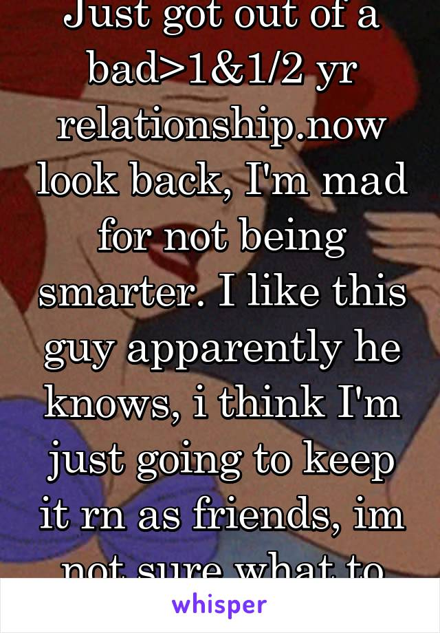 Just got out of a bad>1&1/2 yr relationship.now look back, I'm mad for not being smarter. I like this guy apparently he knows, i think I'm just going to keep it rn as friends, im not sure what to do.