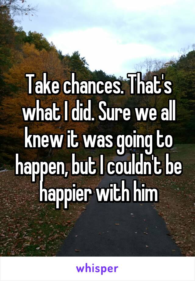 Take chances. That's what I did. Sure we all knew it was going to happen, but I couldn't be happier with him