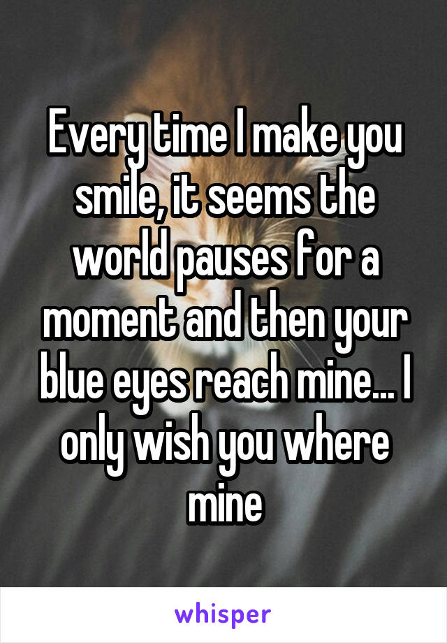 Every time I make you smile, it seems the world pauses for a moment and then your blue eyes reach mine... I only wish you where mine