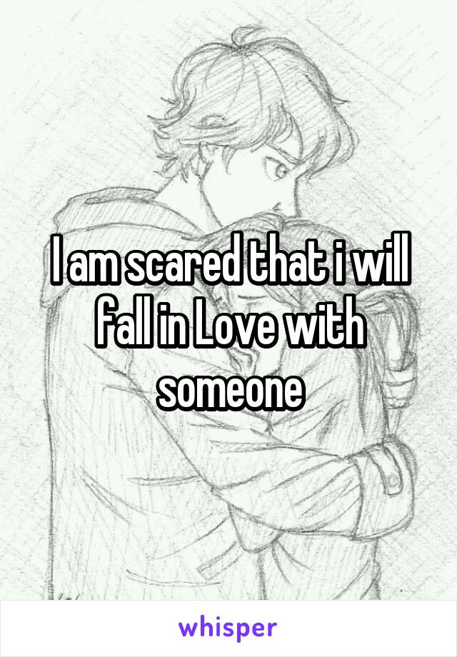 I am scared that i will fall in Love with someone