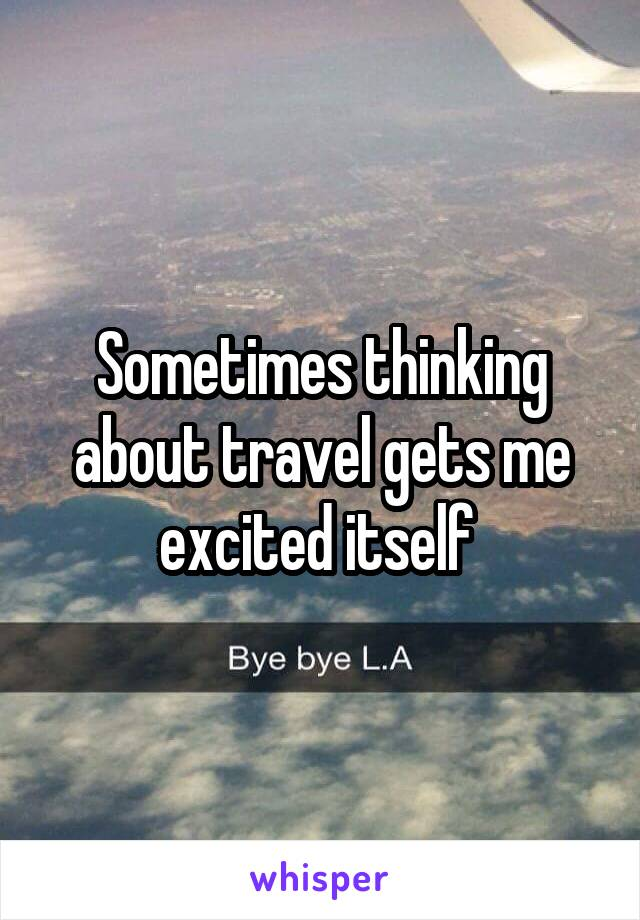 Sometimes thinking about travel gets me excited itself