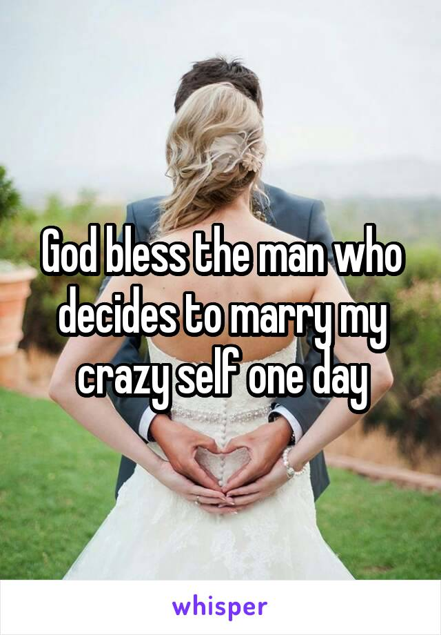 God bless the man who decides to marry my crazy self one day