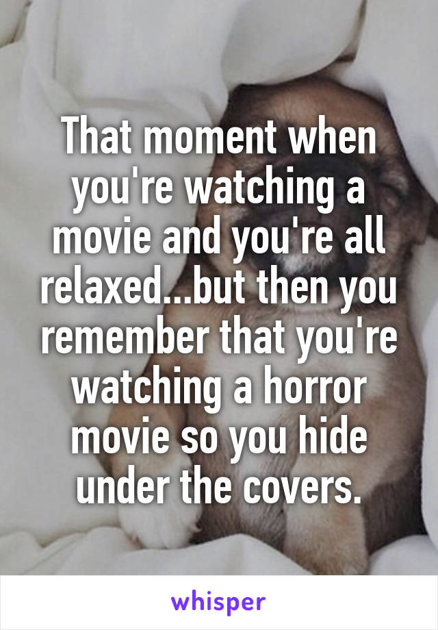 That moment when you're watching a movie and you're all relaxed...but then you remember that you're watching a horror movie so you hide under the covers.