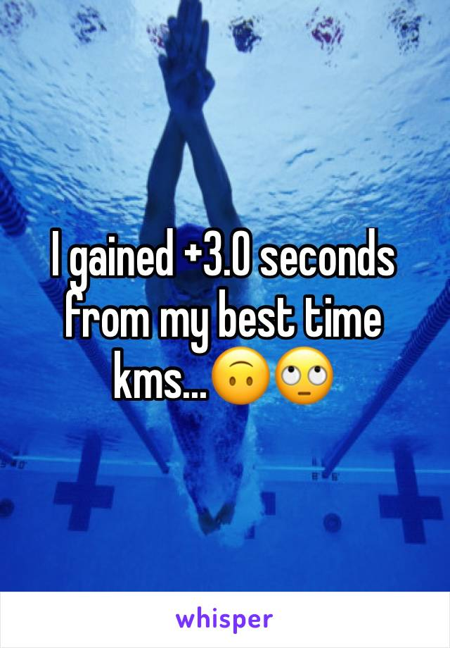 I gained +3.0 seconds from my best time kms...🙃🙄