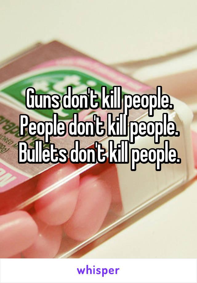 Guns don't kill people. People don't kill people. Bullets don't kill people.
