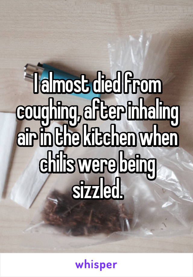 I almost died from coughing, after inhaling air in the kitchen when chilis were being sizzled.