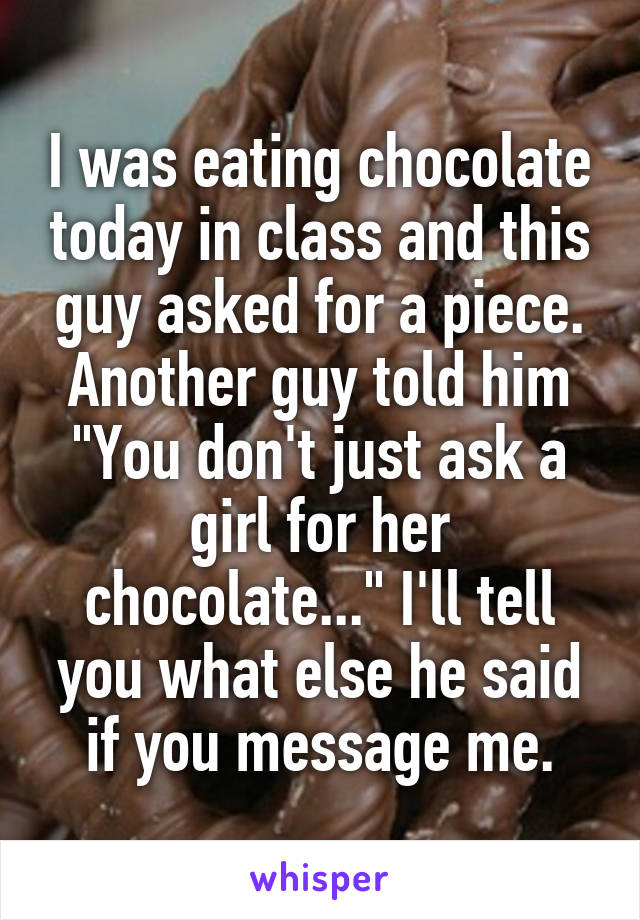 "I was eating chocolate today in class and this guy asked for a piece. Another guy told him ""You don't just ask a girl for her chocolate..."" I'll tell you what else he said if you message me."