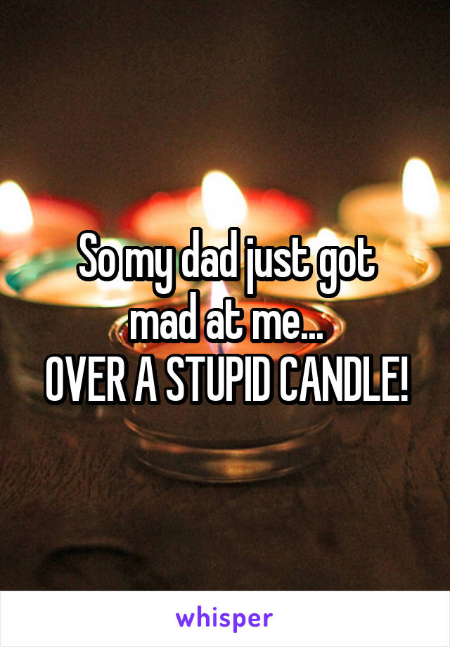 So my dad just got mad at me... OVER A STUPID CANDLE!