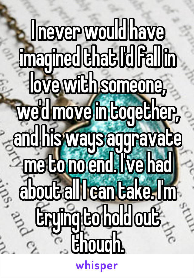 I never would have imagined that I'd fall in love with someone, we'd move in together, and his ways aggravate me to no end. I've had about all I can take. I'm trying to hold out though.