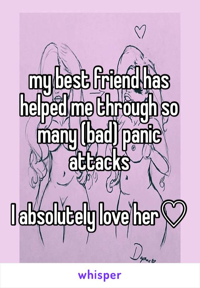 my best friend has helped me through so many (bad) panic attacks  I absolutely love her♡