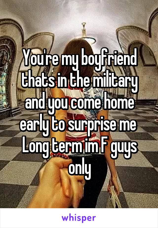 You're my boyfriend thats in the military and you come home early to surprise me  Long term im F guys only