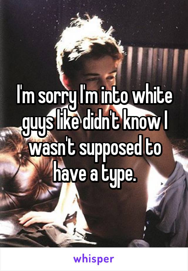 I'm sorry I'm into white guys like didn't know I wasn't supposed to have a type.