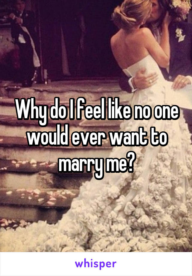 Why do I feel like no one would ever want to marry me?