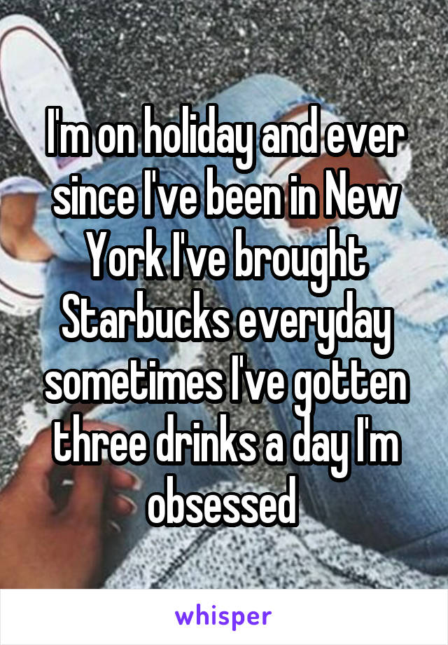 I'm on holiday and ever since I've been in New York I've brought Starbucks everyday sometimes I've gotten three drinks a day I'm obsessed