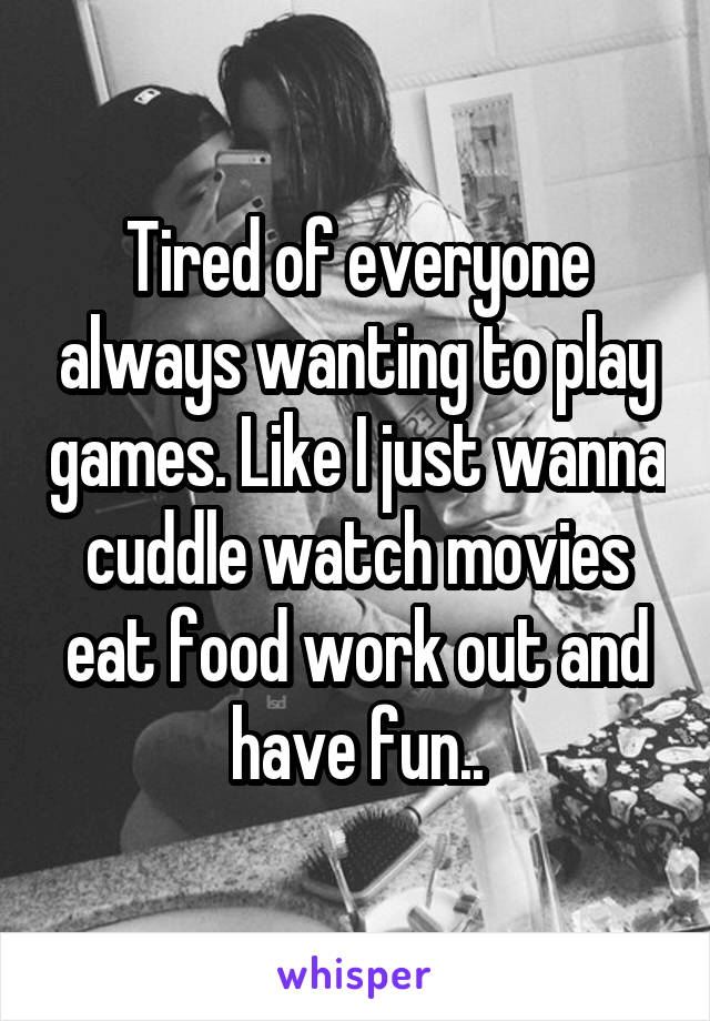 Tired of everyone always wanting to play games. Like I just wanna cuddle watch movies eat food work out and have fun..