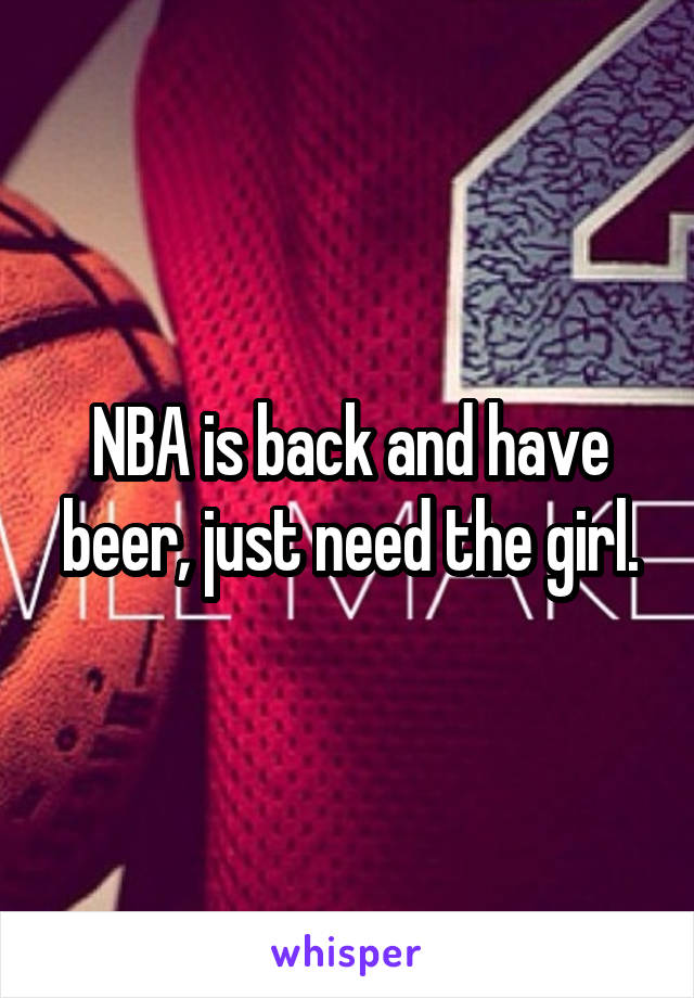 NBA is back and have beer, just need the girl.
