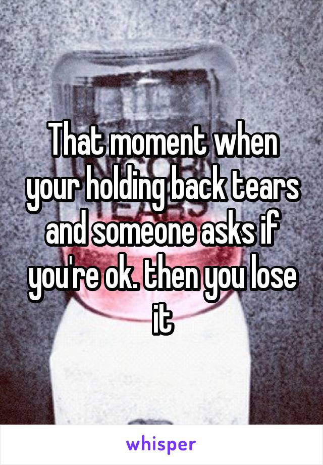 That moment when your holding back tears and someone asks if you're ok. then you lose it