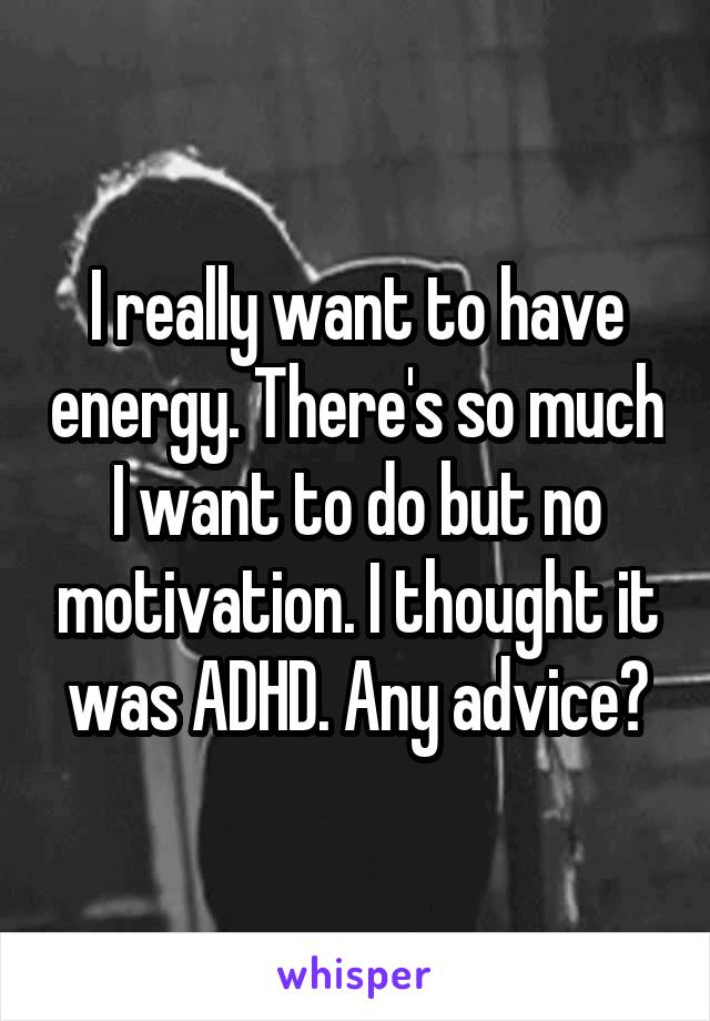 I really want to have energy. There's so much I want to do but no motivation. I thought it was ADHD. Any advice?