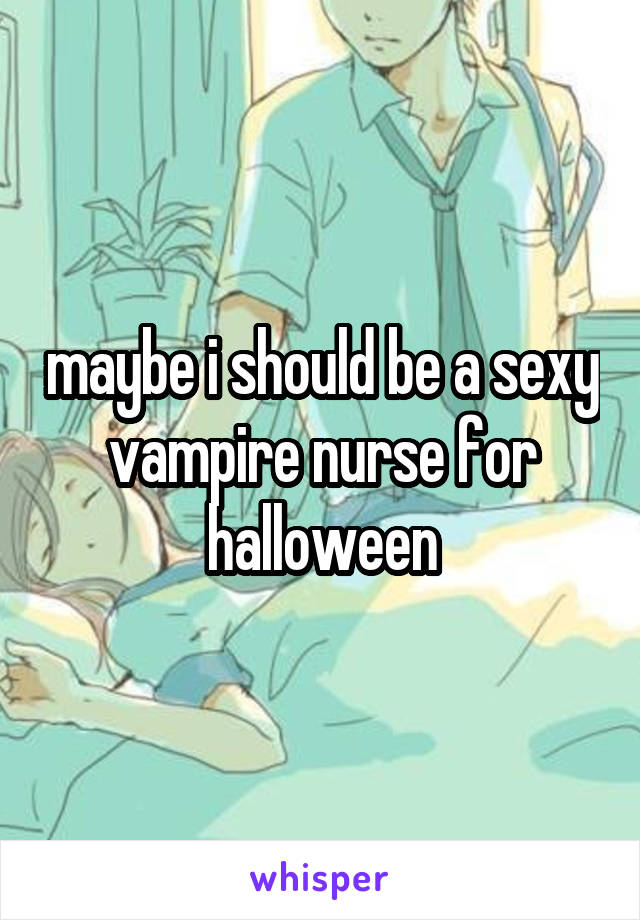 maybe i should be a sexy vampire nurse for halloween