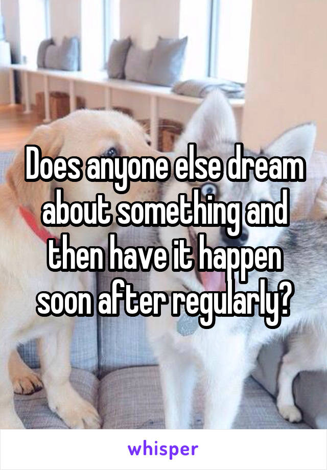 Does anyone else dream about something and then have it happen soon after regularly?