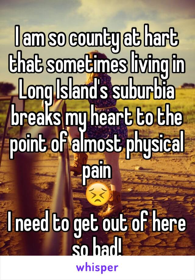 I am so county at hart that sometimes living in Long Island's suburbia breaks my heart to the point of almost physical pain  😣 I need to get out of here so bad!