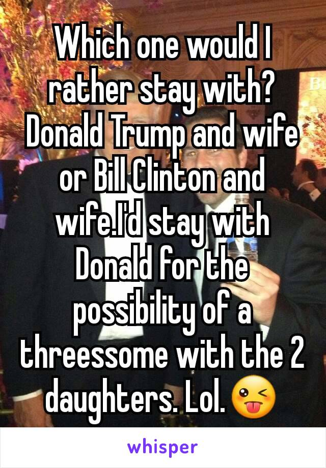 Which one would I rather stay with? Donald Trump and wife or Bill Clinton and wife.I'd stay with Donald for the possibility of a threessome with the 2 daughters. Lol.😜