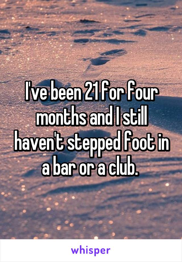 I've been 21 for four months and I still haven't stepped foot in a bar or a club.