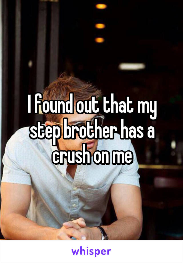 I found out that my step brother has a crush on me