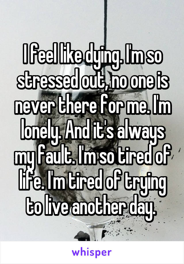 I feel like dying. I'm so stressed out, no one is never there for me. I'm lonely. And it's always my fault. I'm so tired of life. I'm tired of trying to live another day.