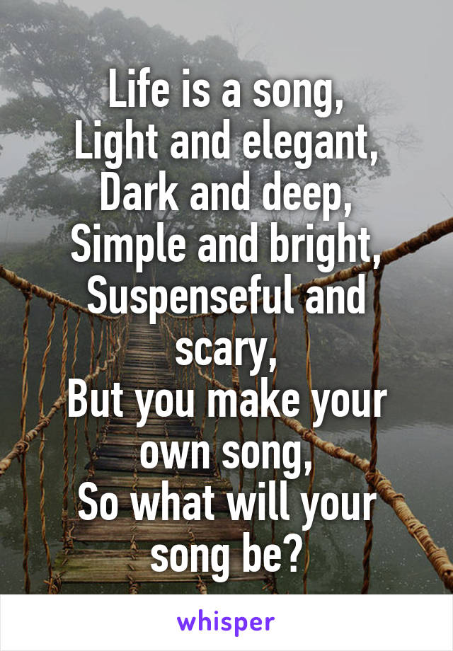 Life is a song, Light and elegant, Dark and deep, Simple and bright, Suspenseful and scary, But you make your own song, So what will your song be?