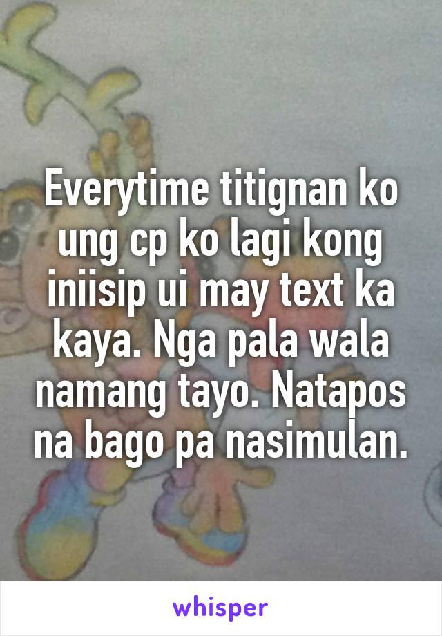 Everytime titignan ko ung cp ko lagi kong iniisip ui may text ka kaya. Nga pala wala namang tayo. Natapos na bago pa nasimulan.