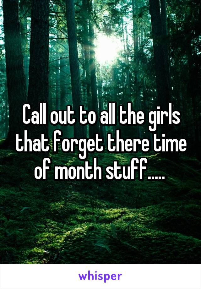 Call out to all the girls that forget there time of month stuff.....