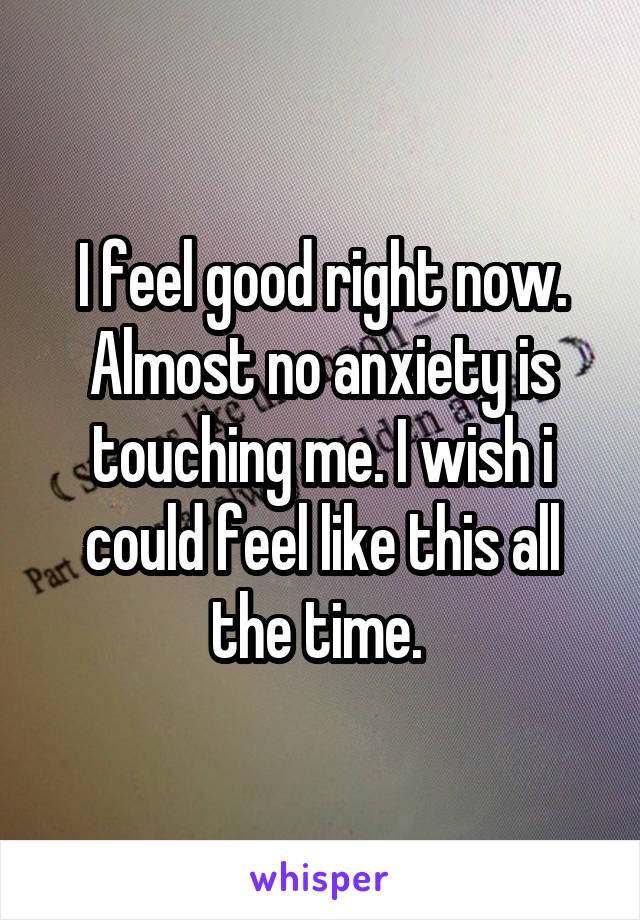 I feel good right now. Almost no anxiety is touching me. I wish i could feel like this all the time.