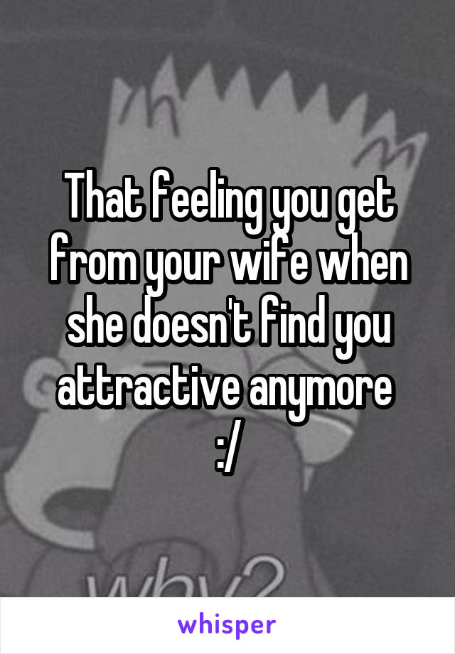 That feeling you get from your wife when she doesn't find you attractive anymore  :/