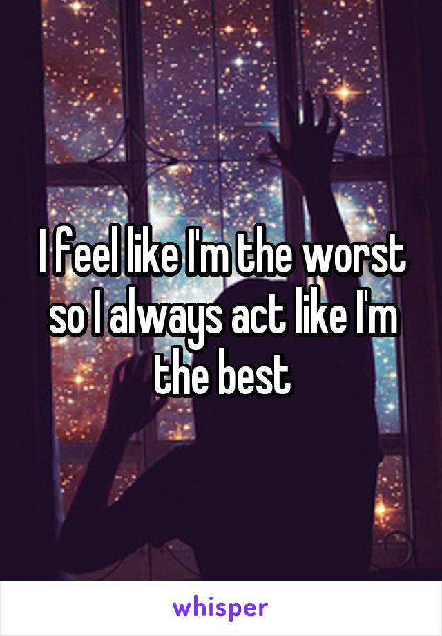 I feel like I'm the worst so I always act like I'm the best