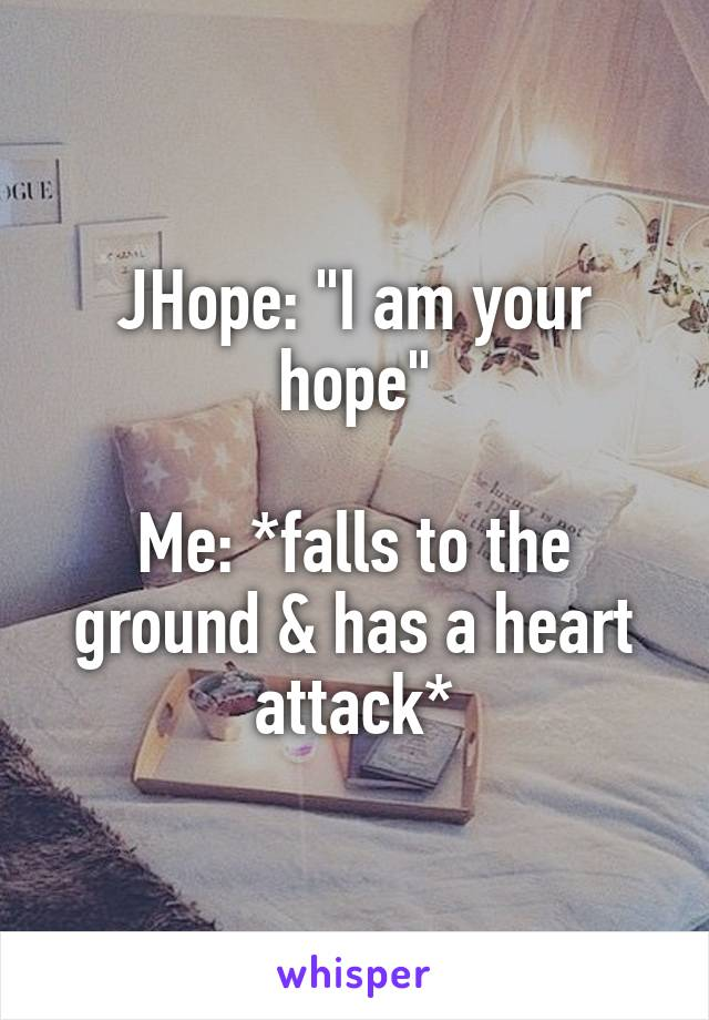 "JHope: ""I am your hope""  Me: *falls to the ground & has a heart attack*"