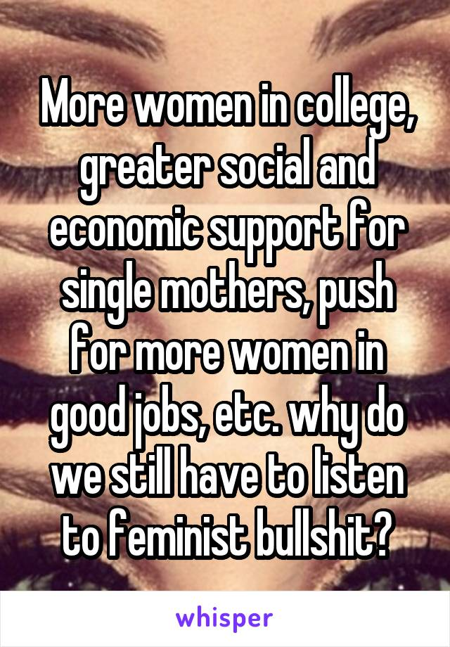 More women in college, greater social and economic support for single mothers, push for more women in good jobs, etc. why do we still have to listen to feminist bullshit?