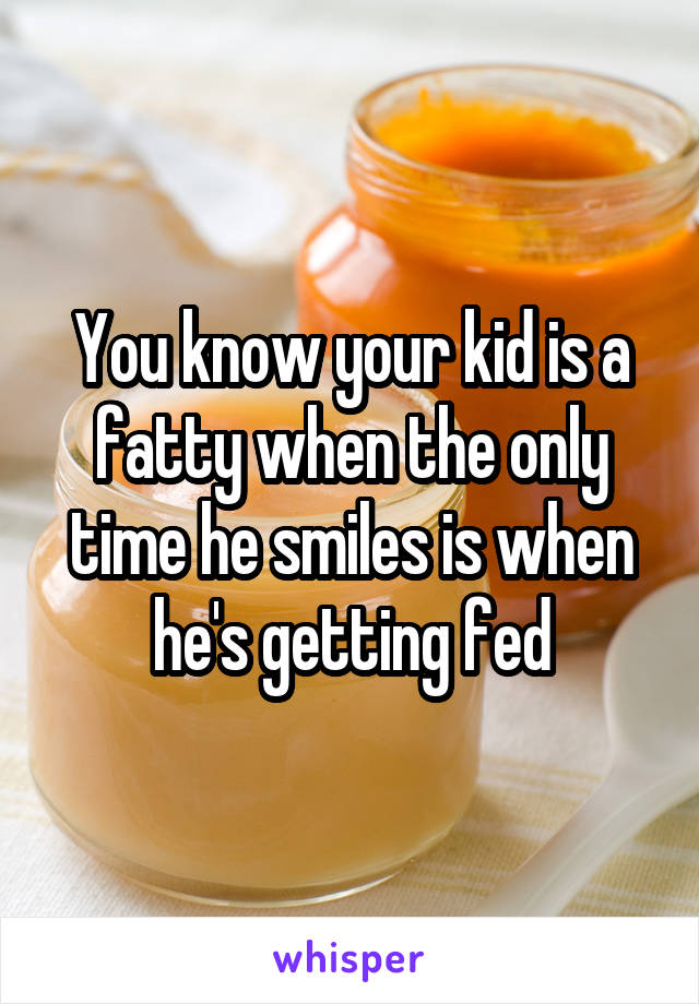 You know your kid is a fatty when the only time he smiles is when he's getting fed