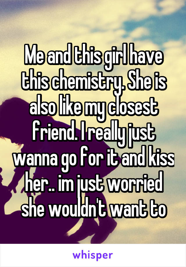 Me and this girl have this chemistry. She is also like my closest friend. I really just wanna go for it and kiss her.. im just worried she wouldn't want to