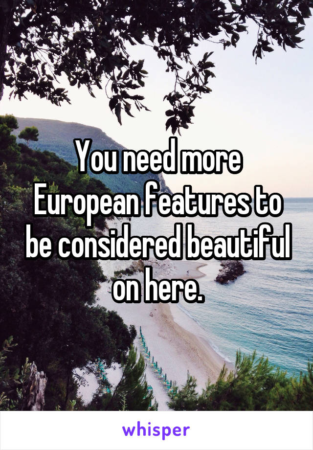 You need more European features to be considered beautiful on here.
