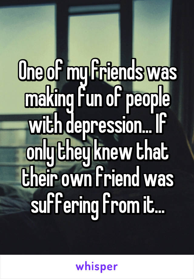 One of my friends was making fun of people with depression... If only they knew that their own friend was suffering from it...
