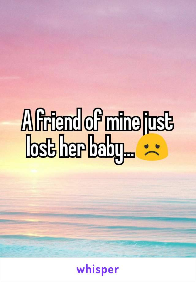 A friend of mine just lost her baby...😞