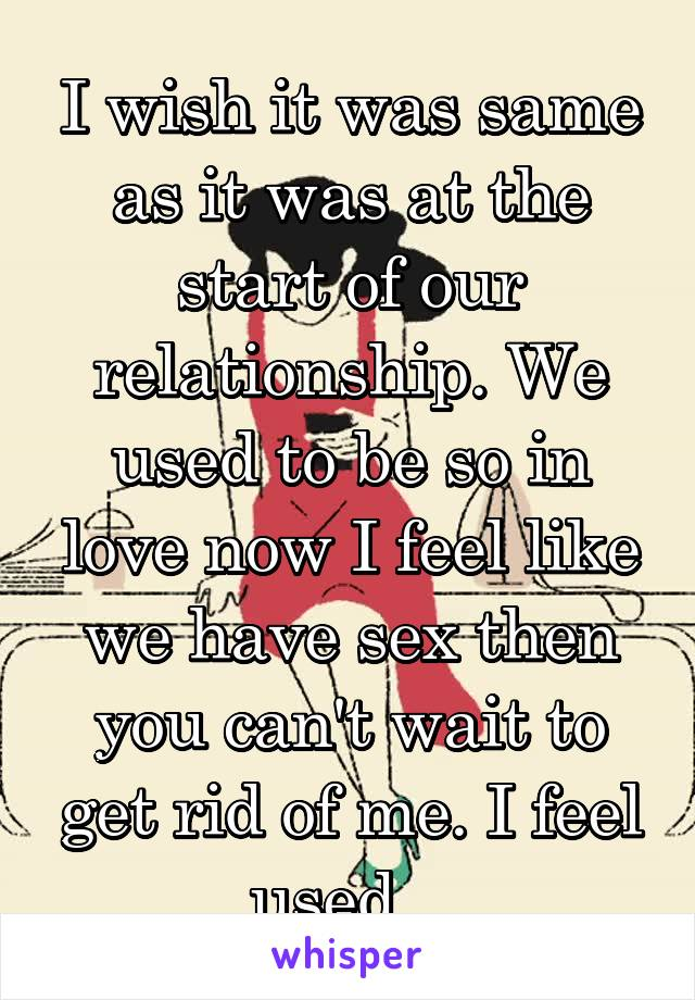 I wish it was same as it was at the start of our relationship. We used to be so in love now I feel like we have sex then you can't wait to get rid of me. I feel used...