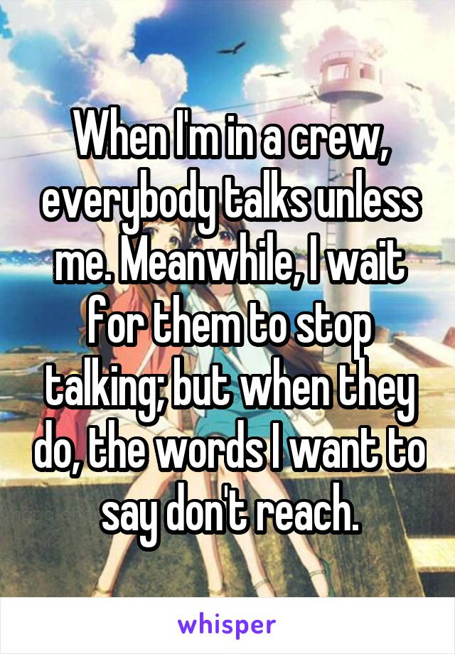 When I'm in a crew, everybody talks unless me. Meanwhile, I wait for them to stop talking; but when they do, the words I want to say don't reach.