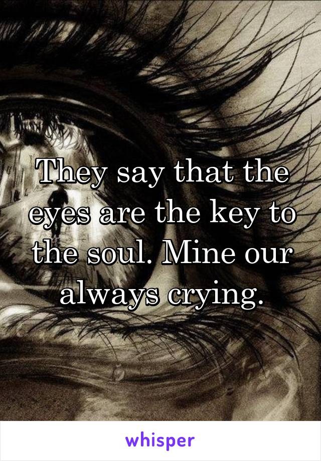 They say that the eyes are the key to the soul. Mine our always crying.