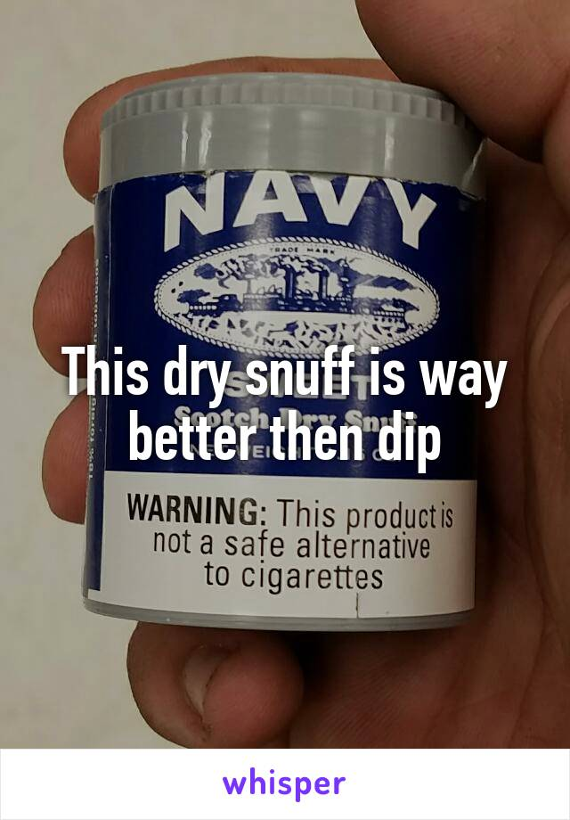 This dry snuff is way better then dip